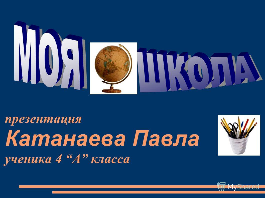 презентация Катанаева Павла ученика 4 А класса