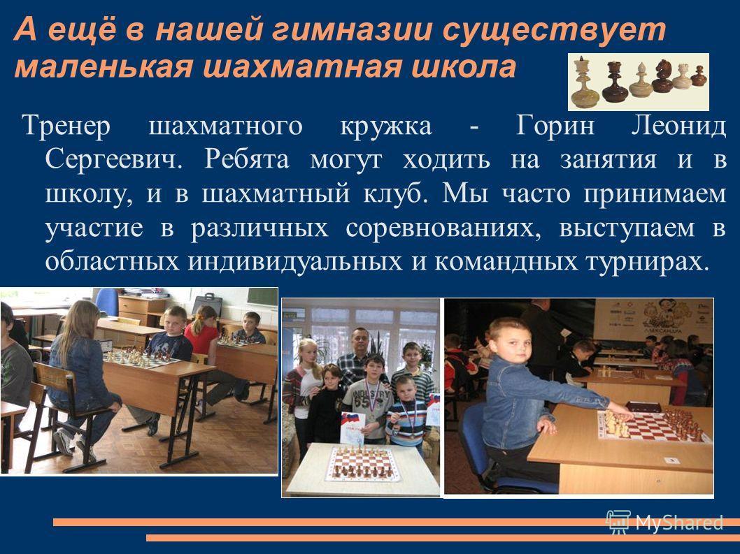 А ещё в нашей гимназии существует маленькая шахматная школа Тренер шахматного кружка - Горин Леонид Сергеевич. Ребята могут ходить на занятия и в школу, и в шахматный клуб. Мы часто принимаем участие в различных соревнованиях, выступаем в областных и