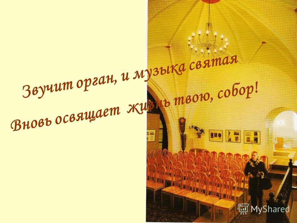 Звучит орган, и музыка святая Вновь освящает жизнь твою, собор!