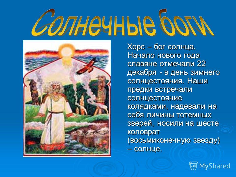 Хорс – бог солнца. Начало нового года славяне отмечали 22 декабря - в день зимнего солнцестояния. Наши предки встречали солнцестояние колядками, надевали на себя личины тотемных зверей, носили на шесте коловрат (восьмиконечную звезду) – солнце.