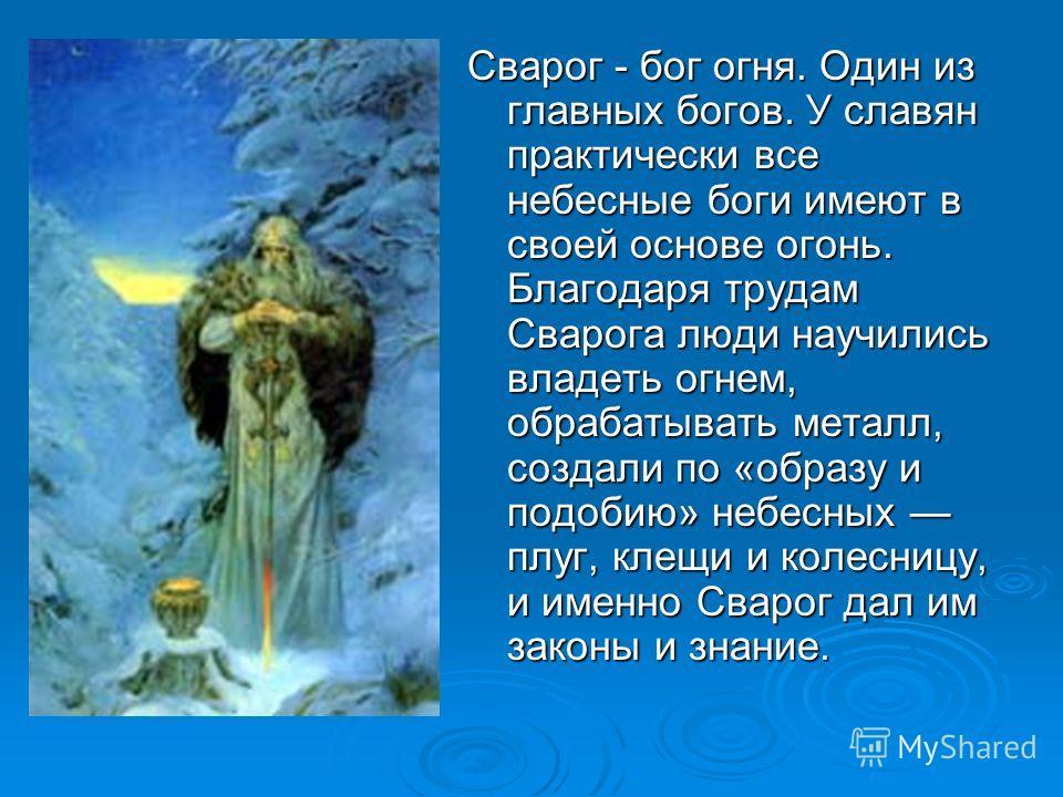 Сварог - бог огня. Один из главных богов. У славян практически все небесные боги имеют в своей основе огонь. Благодаря трудам Сварога люди научились владеть огнем, обрабатывать металл, создали по «образу и подобию» небесных плуг, клещи и колесницу, и