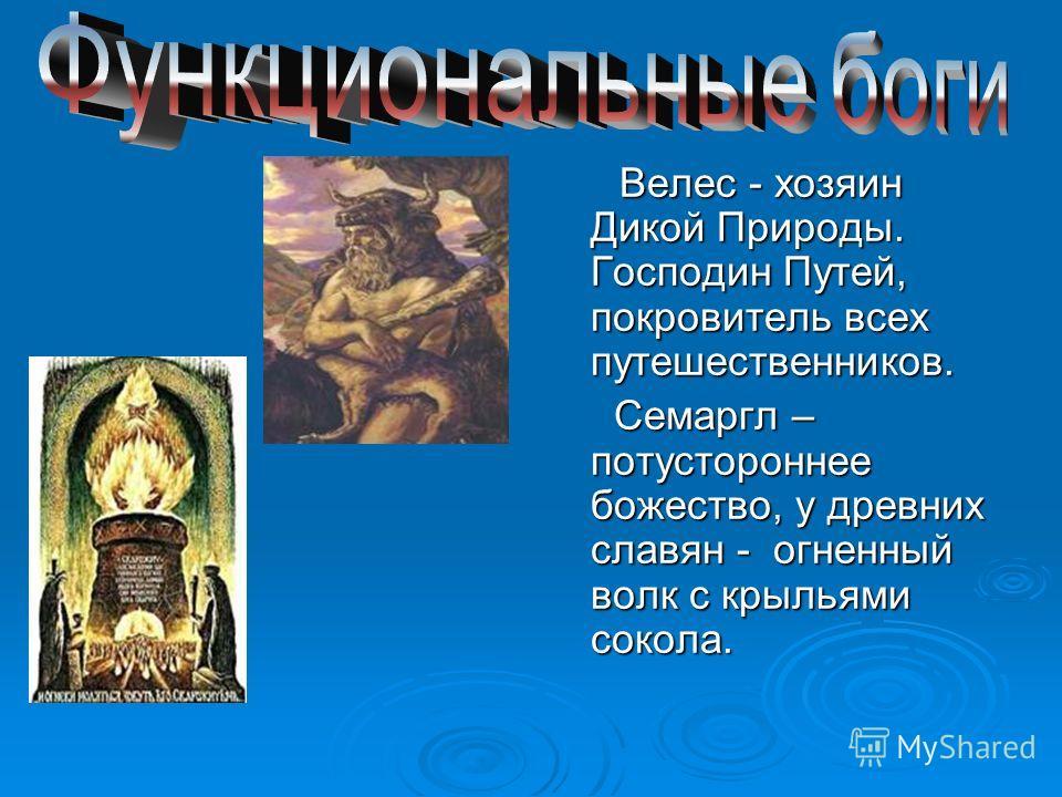 Велес - хозяин Дикой Природы. Господин Путей, покровитель всех путешественников. Велес - хозяин Дикой Природы. Господин Путей, покровитель всех путешественников. Семаргл – потустороннее божество, у древних славян - огненный волк с крыльями сокола. Се
