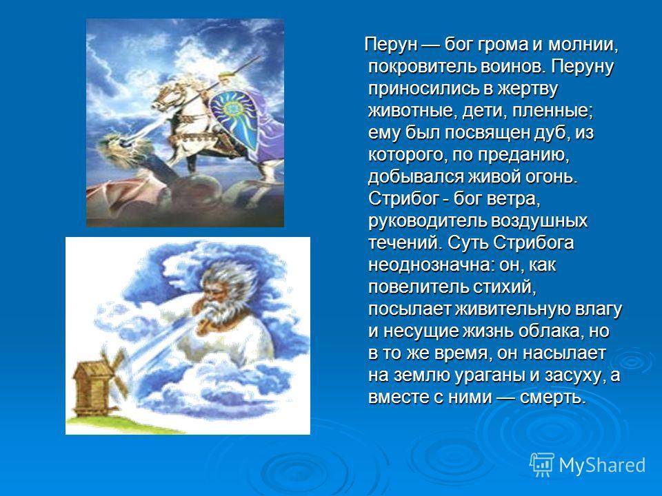 Перун бог грома и молнии, покровитель воинов. Перуну приносились в жертву животные, дети, пленные; ему был посвящен дуб, из которого, по преданию, добывался живой огонь. Стрибог - бог ветра, руководитель воздушных течений. Суть Стрибога неоднозначна: