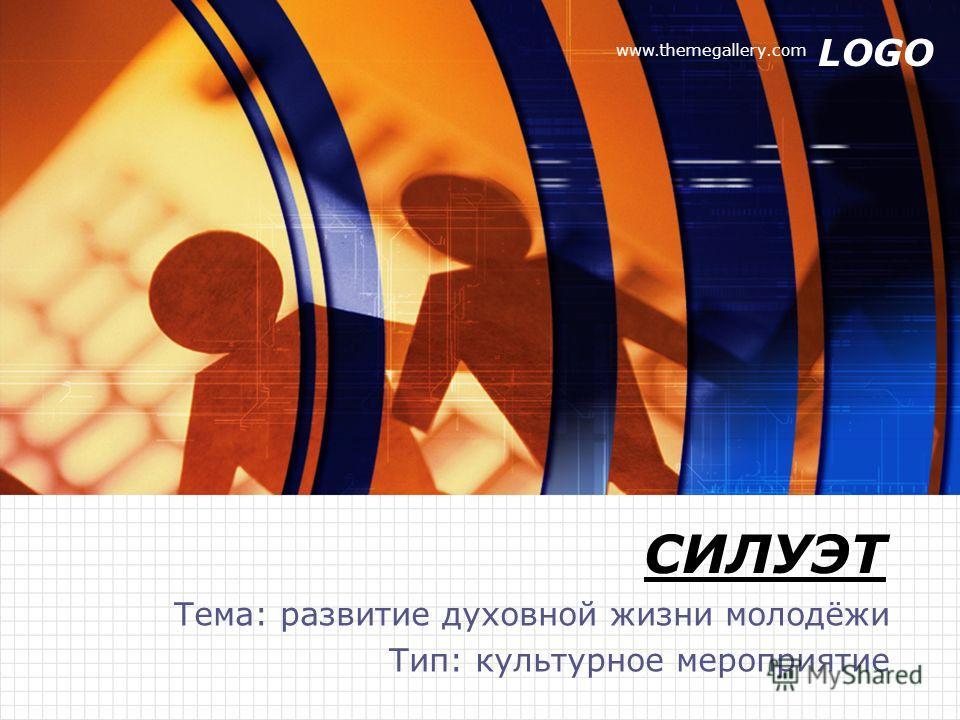 LOGO www.themegallery.com СИЛУЭТ Тема: развитие духовной жизни молодёжи Тип: культурное мероприятие