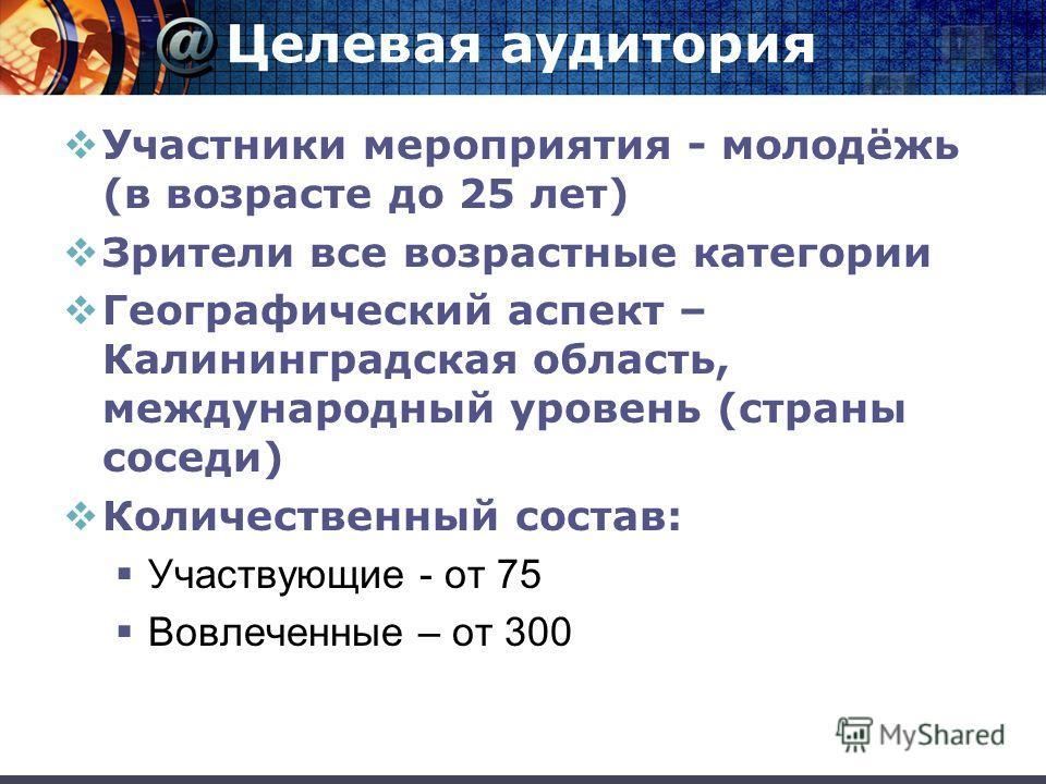 Целевая аудитория Участники мероприятия - молодёжь (в возрасте до 25 лет) Зрители все возрастные категории Географический аспект – Калининградская область, международный уровень (страны соседи) Количественный состав: Участвующие - от 75 Вовлеченные –