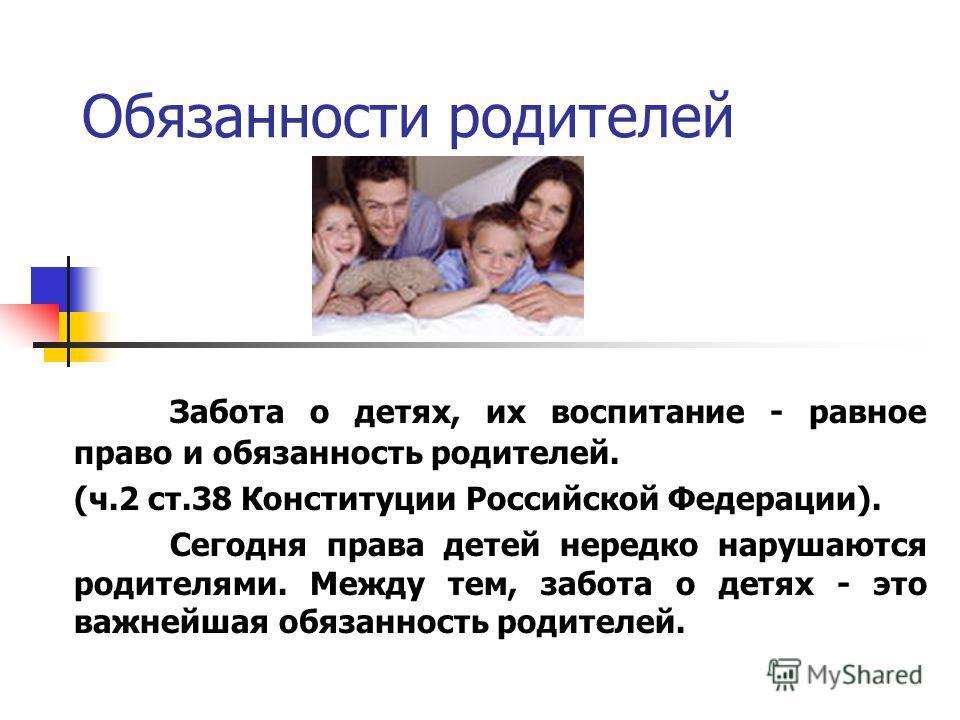 Обязанности родителей Забота о детях, их воспитание - равное право и обязанность родителей. (ч.2 ст.38 Конституции Российской Федерации). Сегодня права детей нередко нарушаются родителями. Между тем, забота о детях - это важнейшая обязанность родител