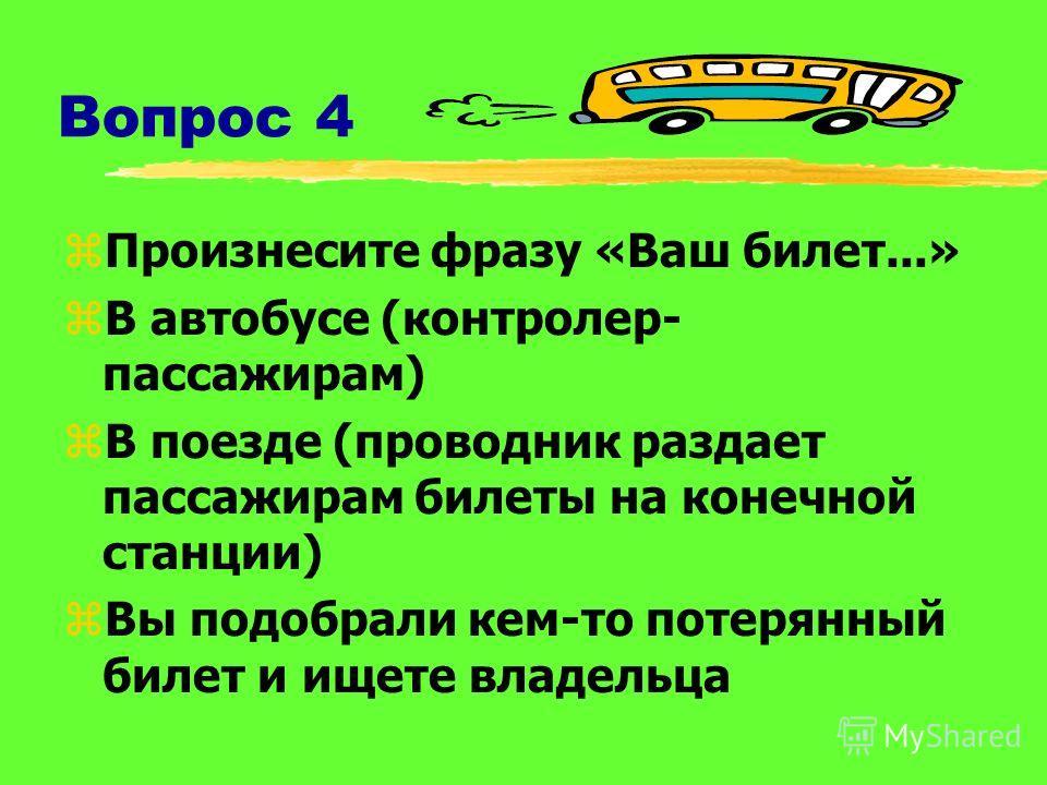 Вопрос 4 zПроизнесите фразу «Ваш билет...» zВ автобусе (контролер- пассажирам) zВ поезде (проводник раздает пассажирам билеты на конечной станции) zВы подобрали кем-то потерянный билет и ищете владельца