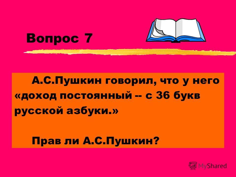 Вопрос 7 А.С.Пушкин говорил, что у него «доход постоянный -- с 36 букв русской азбуки.» Прав ли А.С.Пушкин?