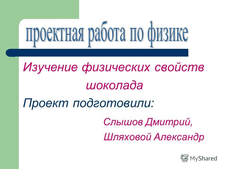 Изучение физических свойств шоколада Проект подготовили: Слышов Дмитрий, Шляховой Александр