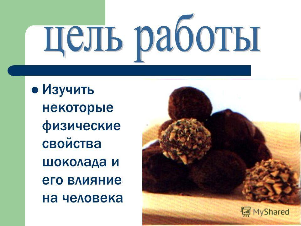Изучить некоторые физические свойства шоколада и его влияние на человека