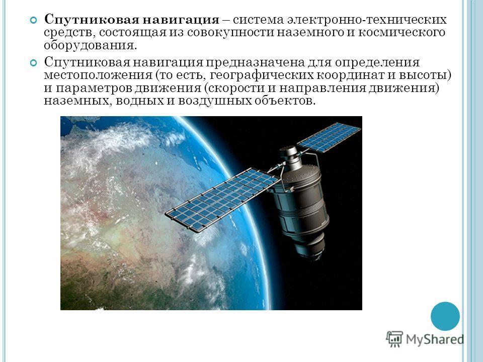 Спутниковая навигация – система электронно-технических средств, состоящая из совокупности наземного и космического оборудования. Спутниковая навигация предназначена для определения местоположения (то есть, географических координат и высоты) и парамет