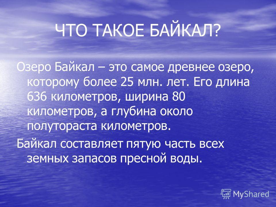 ЧТО ТАКОЕ БАЙКАЛ? Озеро Байкал – это самое древнее озеро, которому более 25 млн. лет. Его длина 636 километров, ширина 80 километров, а глубина около полутораста километров. Байкал составляет пятую часть всех земных запасов пресной воды.