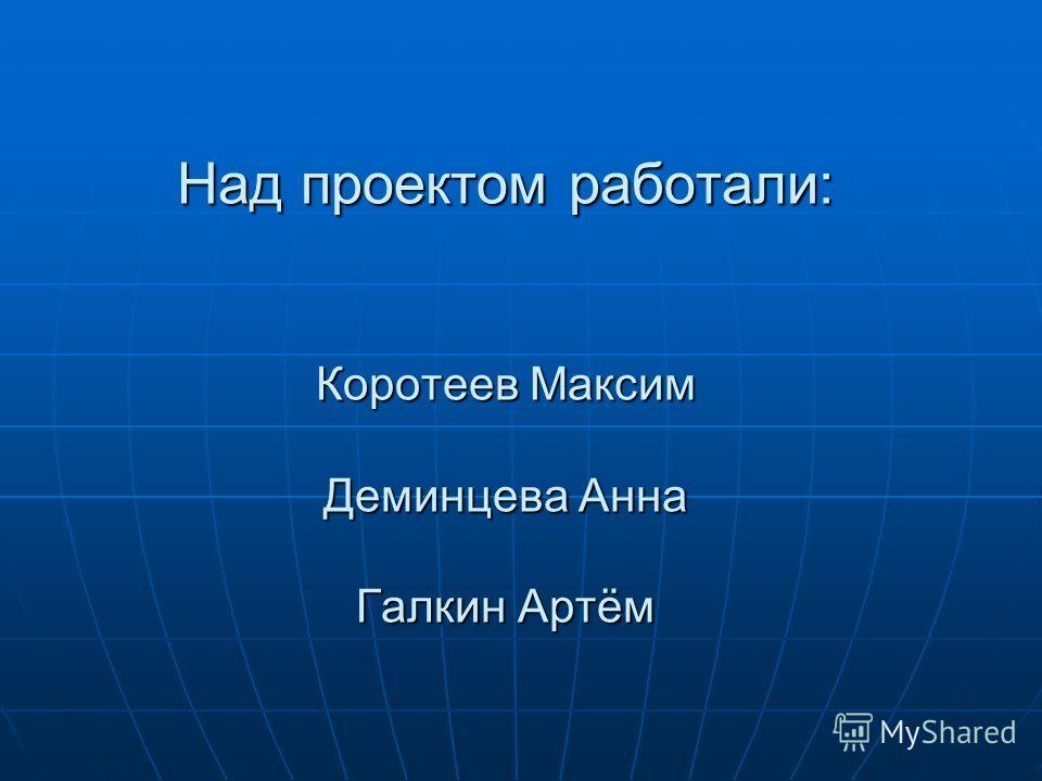 Над проектом работали: Коротеев Максим Деминцева Анна Галкин Артём