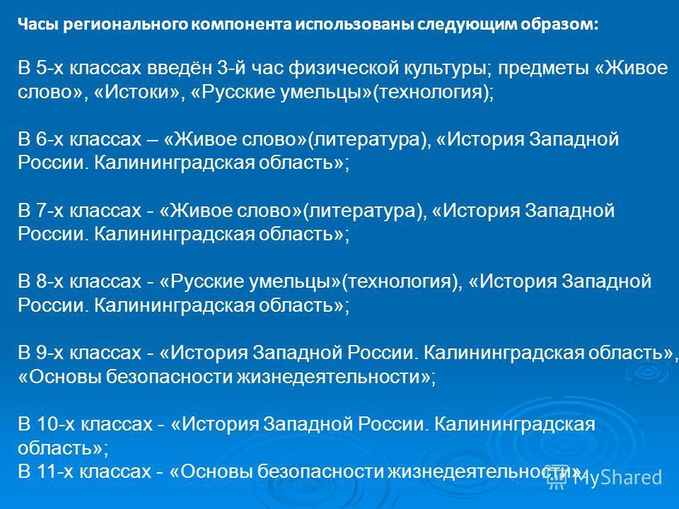 Часы регионального компонента использованы следующим образом: В 5-х классах введён 3-й час физической культуры; предметы «Живое слово», «Истоки», «Русские умельцы»(технология); В 6-х классах – «Живое слово»(литература), «История Западной России. Кали
