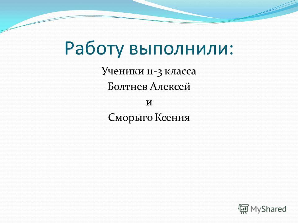 Работу выполнили: Ученики 11-3 класса Болтнев Алексей и Сморыго Ксения