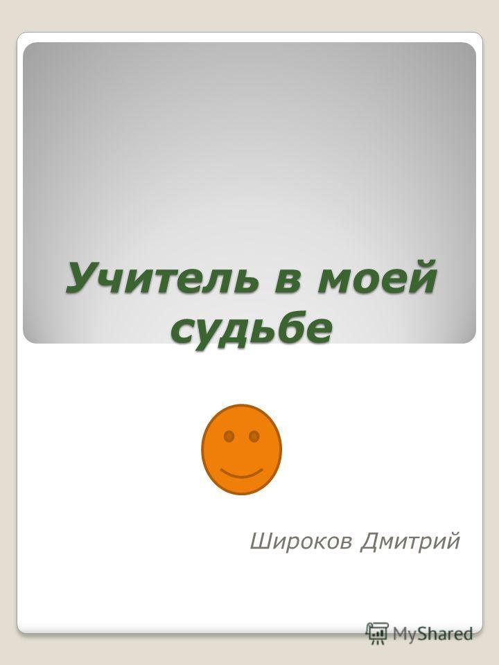 Учитель в моей судьбе Широков Дмитрий