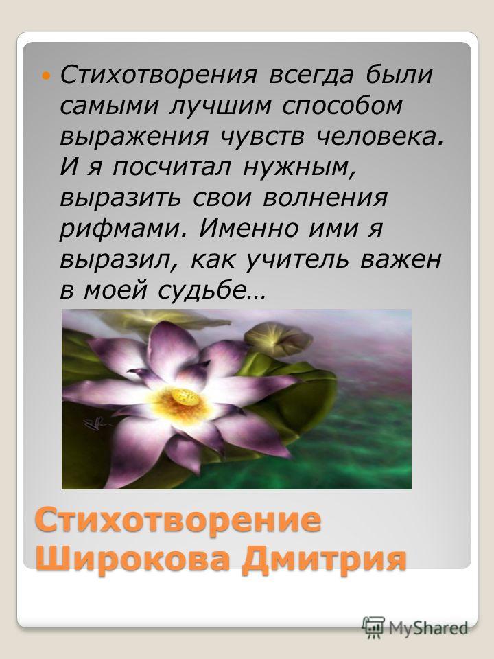 Стихотворение Широкова Дмитрия Стихотворения всегда были самыми лучшим способом выражения чувств человека. И я посчитал нужным, выразить свои волнения рифмами. Именно ими я выразил, как учитель важен в моей судьбе…