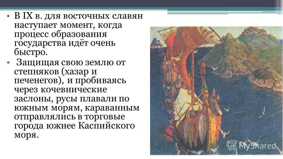 В IX в. для восточных славян наступает момент, когда процесс образования государства идёт очень быстро. Защищая свою землю от степняков (хазар и печенегов), и пробиваясь через кочевнические заслоны, русы плавали по южным морям, караванным отправлялис