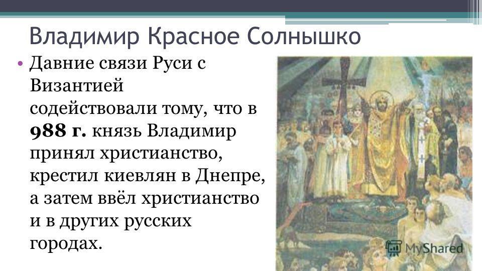 Владимир Красное Солнышко Давние связи Руси с Византией содействовали тому, что в 988 г. князь Владимир принял христианство, крестил киевлян в Днепре, а затем ввёл христианство и в других русских городах.
