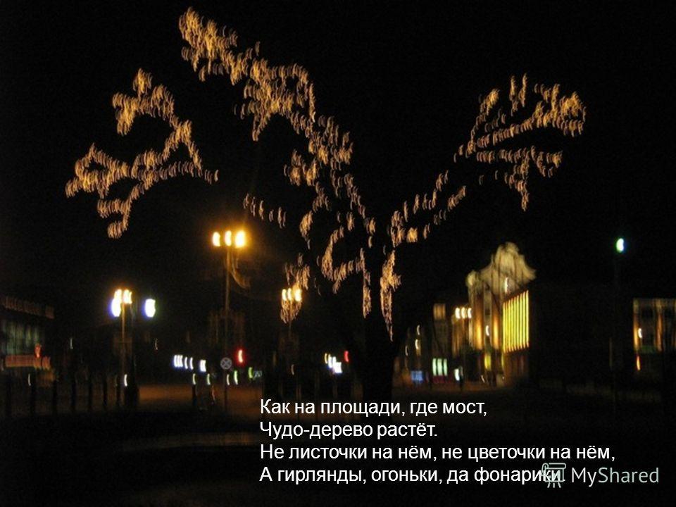 Как на площади, где мост, Чудо-дерево растёт. Не листочки на нём, не цветочки на нём, А гирлянды, огоньки, да фонарики.