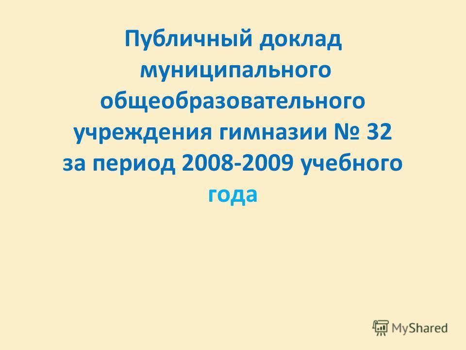 Публичный доклад муниципального общеобразовательного учреждения гимназии 32 за период 2008-2009 учебного года