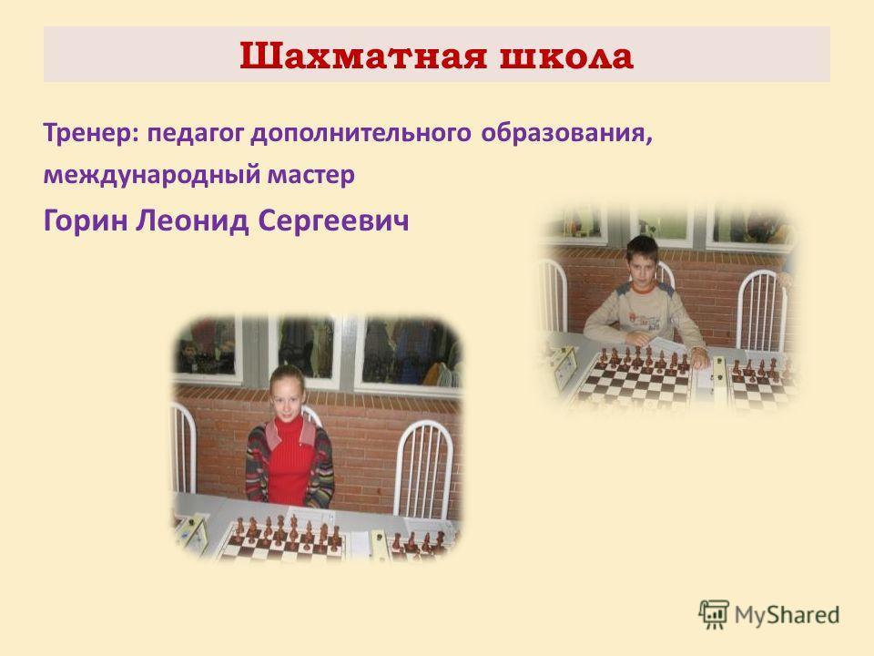 Шахматная школа Тренер: педагог дополнительного образования, международный мастер Горин Леонид Сергеевич