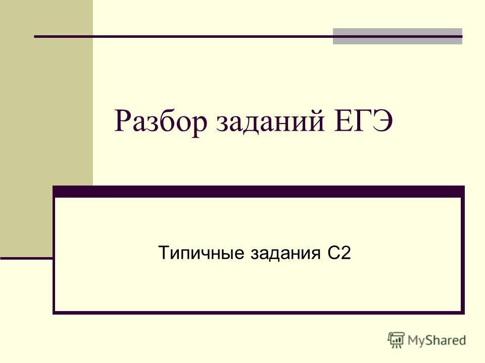 Разбор заданий ЕГЭ Типичные задания С2