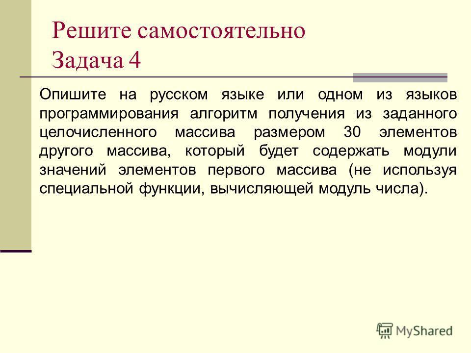 Решите самостоятельно Задача 4 Опишите на русском языке или одном из языков программирования алгоритм получения из заданного целочисленного массива размером 30 элементов другого массива, который будет содержать модули значений элементов первого масси