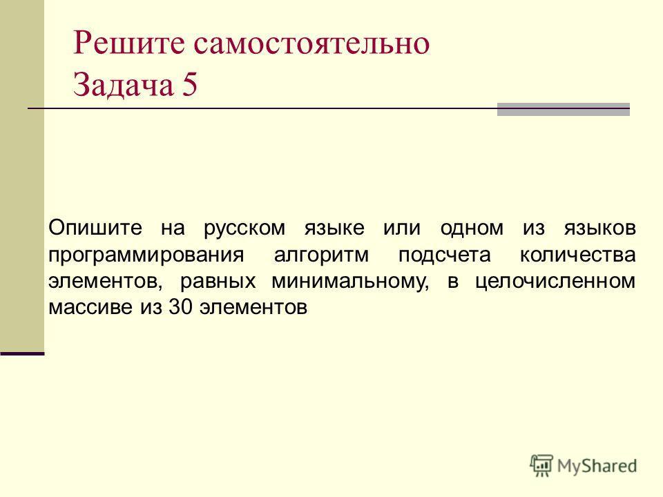 Решите самостоятельно Задача 5 Опишите на русском языке или одном из языков программирования алгоритм подсчета количества элементов, равных минимальному, в целочисленном массиве из 30 элементов
