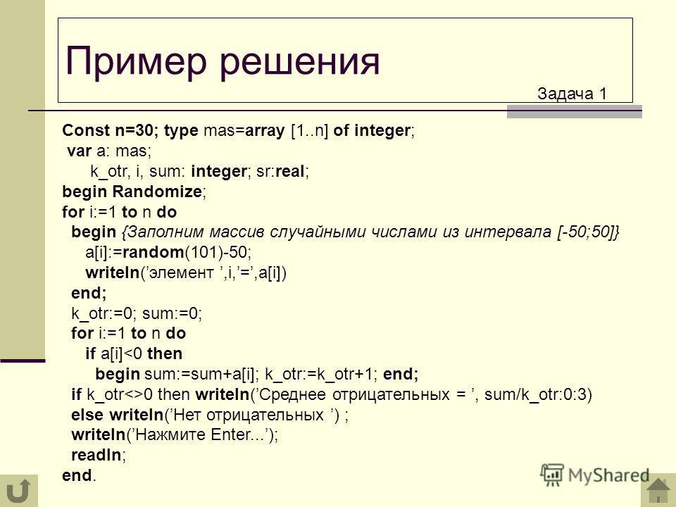 Пример решения Const n=30; type mas=array [1..n] of integer; var a: mas; k_otr, i, sum: integer; sr:real; begin Randomize; for i:=1 tо n do begin {Заполним массив случайными числами из интервала [-50;50]} a[i]:=random(101)-50; writeln(элемент,i,=,a[i
