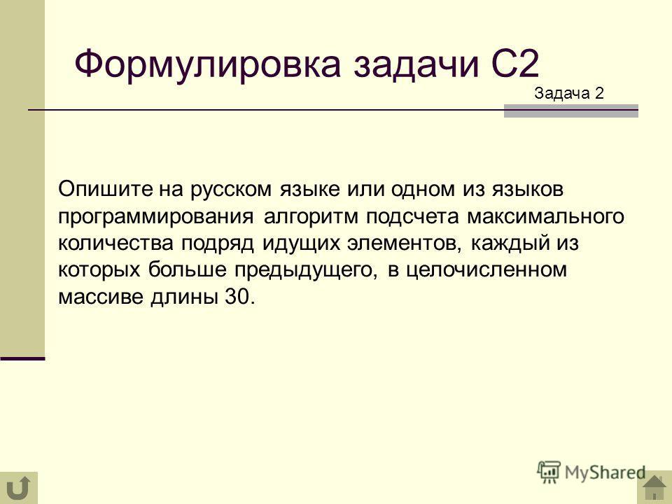 Формулировка задачи С2 Опишите на русском языке или одном из языков программирования алгоритм подсчета максимального количества подряд идущих элементов, каждый из которых больше предыдущего, в целочисленном массиве длины 30. Задача 2