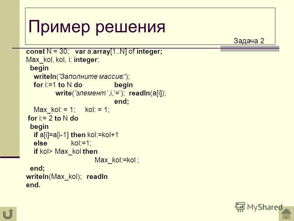 const N = 30; var a:array[1..N] of integer; Max_kol, kol, i: integer; begin writeln('Заполните массив:'); for i:=1 tо N do begin write(элемент,i,=); readln(a[i]); end; Max_kol: = 1; kol: = 1; for i:= 2 to N do begin if a[i]=a[i-1] then kol:=kol+1 els