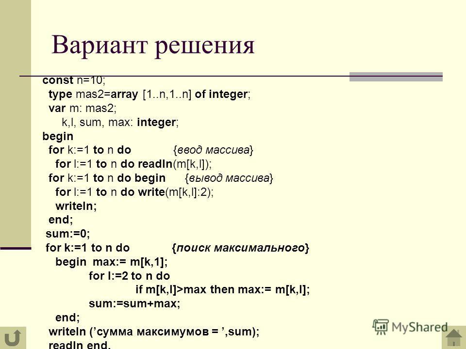 Вариант решения const n=10; type mas2=array [1..n,1..n] of integer; var m: mas2; k,l, sum, max: integer; begin for k:=1 to n do {ввод массива} for l:=1 to n do readln(m[k,l]); for k:=1 to n do begin {вывод массива} for l:=1 to n do write(m[k,l]:2); w