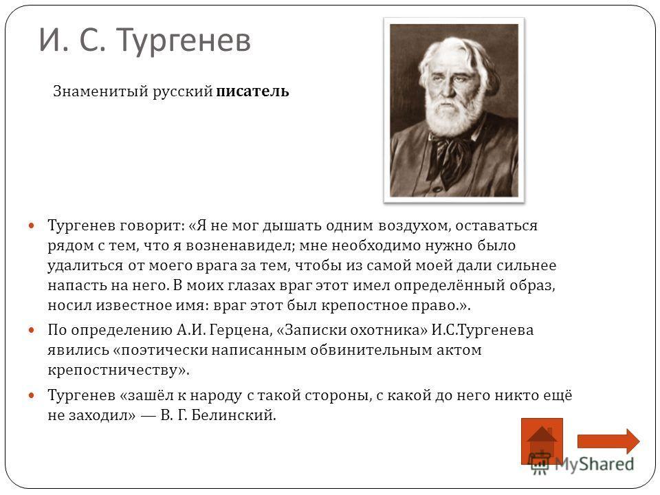 И. С. Тургенев Тургенев говорит : « Я не мог дышать одним воздухом, оставаться рядом с тем, что я возненавидел ; мне необходимо нужно было удалиться от моего врага за тем, чтобы из самой моей дали сильнее напасть на него. В моих глазах враг этот имел
