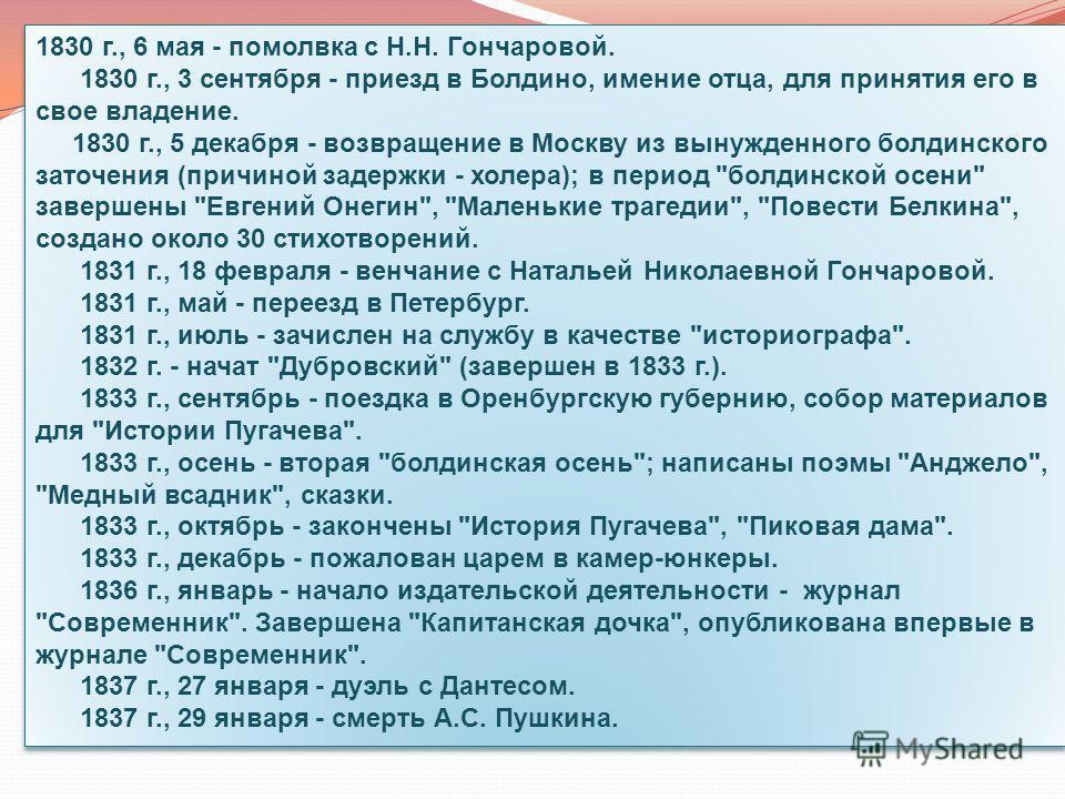 1830 г., 6 мая - помолвка с Н.Н. Гончаровой. 1830 г., 3 сентября - приезд в Болдино, имение отца, для принятия его в свое владение. 1830 г., 5 декабря - возвращение в Москву из вынужденного болдинского заточения (причиной задержки - холера); в период