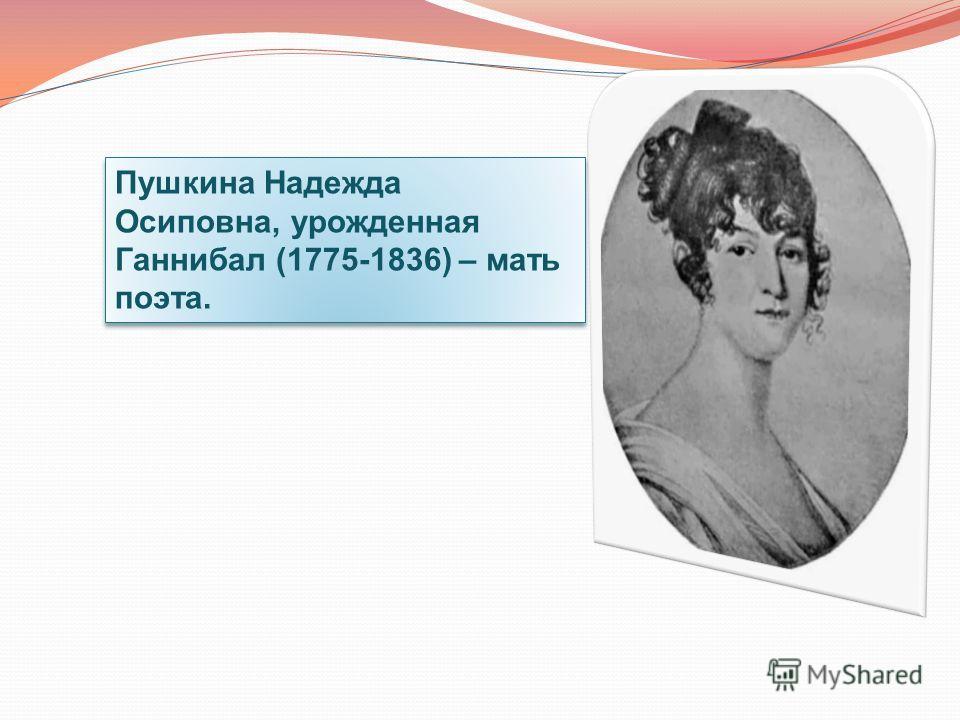 Пушкина Надежда Осиповна, yрожденная Ганнибал (1775-1836) – мать поэта.