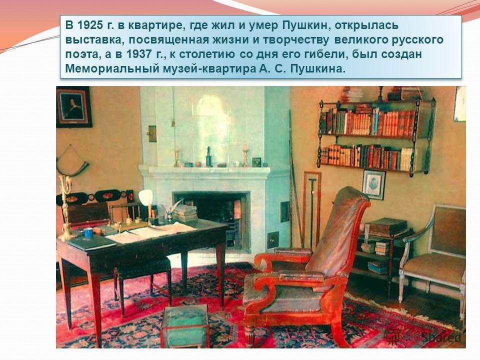 В 1925 г. в квартире, где жил и умер Пушкин, открылась выставка, посвященная жизни и творчеству великого русского поэта, а в 1937 г., к столетию со дня его гибели, был создан Мемориальный музей-квартира А. С. Пушкина.