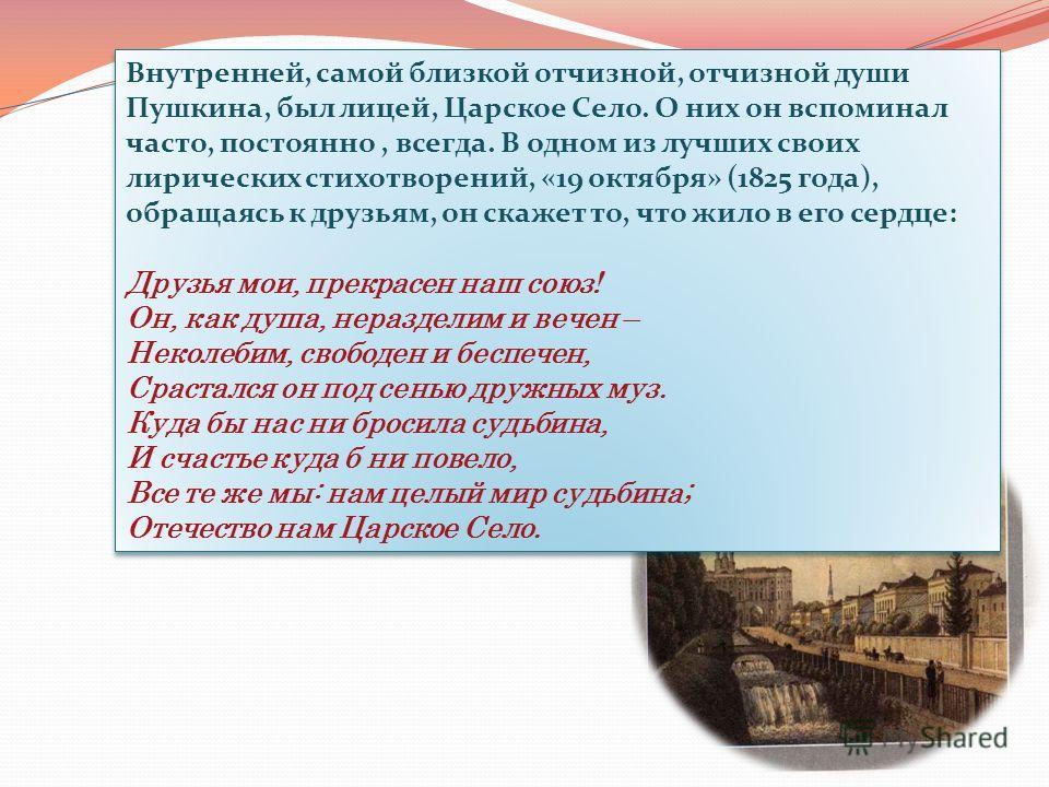 Внутренней, самой близкой отчизной, отчизной души Пушкина, был лицей, Царское Село. О них он вспоминал часто, постоянно, всегда. В одном из лучших своих лирических стихотворений, «19 октября» (1825 года), обращаясь к друзьям, он скажет то, что жило в