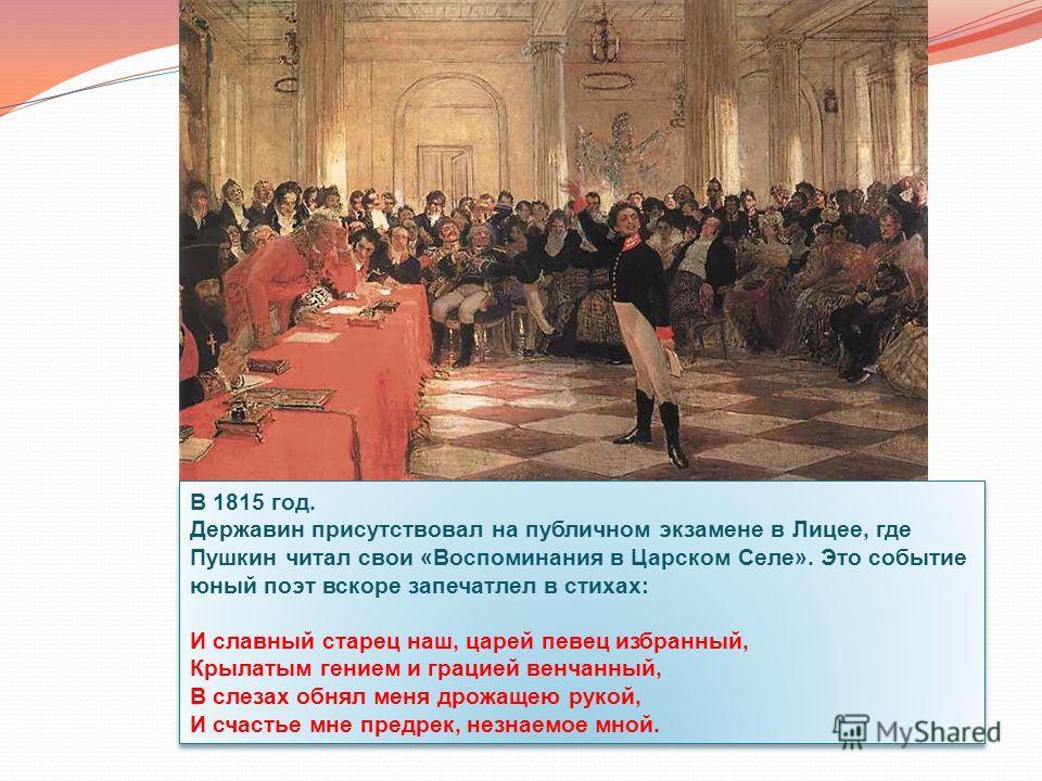 В 1815 год. Державин присутствовал на публичном экзамене в Лицее, где Пушкин читал свои «Воспоминания в Царском Селе». Это событие юный поэт вскоре запечатлел в стихах: И славный старец наш, царей певец избранный, Крылатым гением и грацией венчанный,