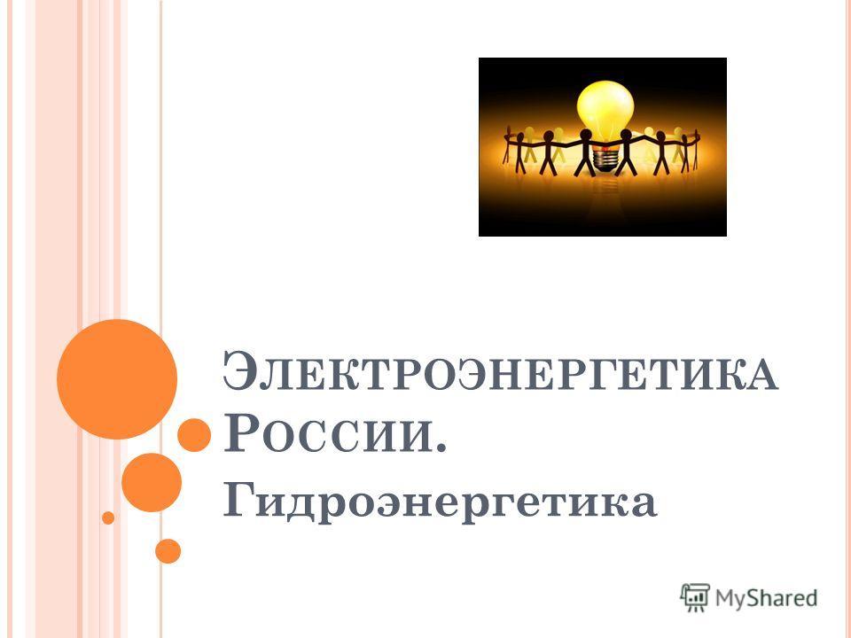 Э ЛЕКТРОЭНЕРГЕТИКА Р ОССИИ. Гидроэнергетика