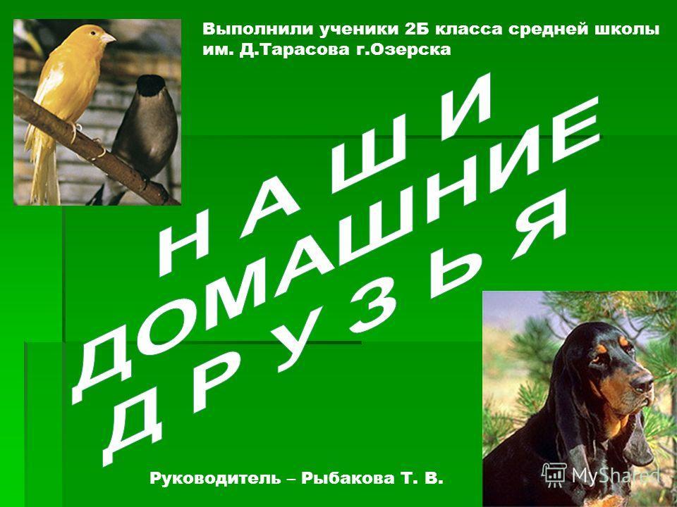 Выполнили ученики 2Б класса средней школы им. Д.Тарасова г.Озерска Руководитель – Рыбакова Т. В.