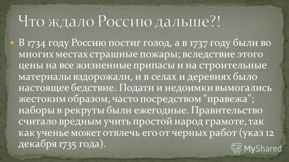 В 1734 году Россию постиг голод, а в 1737 году были во многих местах страшные пожары; вследствие этого цены на все жизненные припасы и на строительные материалы вздорожали, и в селах и деревнях было настоящее бедствие. Подати и недоимки вымогались же