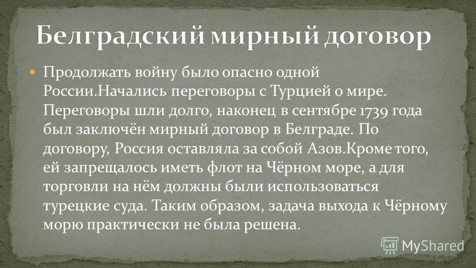 Продолжать войну было опасно одной России.Начались переговоры с Турцией о мире. Переговоры шли долго, наконец в сентябре 1739 года был заключён мирный договор в Белграде. По договору, Россия оставляла за собой Азов.Кроме того, ей запрещалось иметь фл