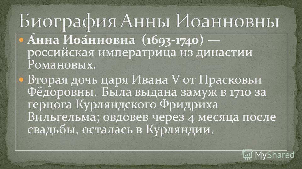 А́нна Иоа́нновна (1693-1740) российская императрица из династии Романовых. Вторая дочь царя Ивана V от Прасковьи Фёдоровны. Была выдана замуж в 1710 за герцога Курляндского Фридриха Вильгельма; овдовев через 4 месяца после свадьбы, осталась в Курлянд