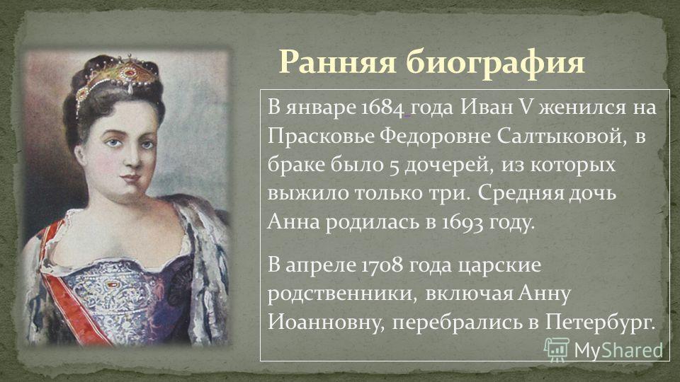 В январе 1684 года Иван V женился на Прасковье Федоровне Салтыковой, в браке было 5 дочерей, из которых выжило только три. Средняя дочь Анна родилась в 1693 году. В апреле 1708 года царские родственники, включая Анну Иоанновну, перебрались в Петербур