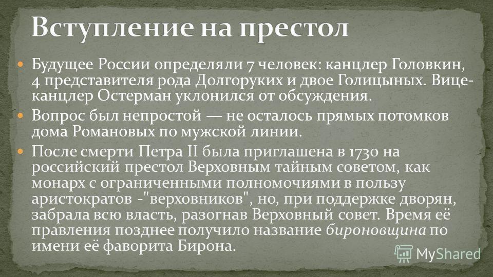 Будущее России определяли 7 человек: канцлер Головкин, 4 представителя рода Долгоруких и двое Голицыных. Вице- канцлер Остерман уклонился от обсуждения. Вопрос был непростой не осталось прямых потомков дома Романовых по мужской линии. После смерти Пе