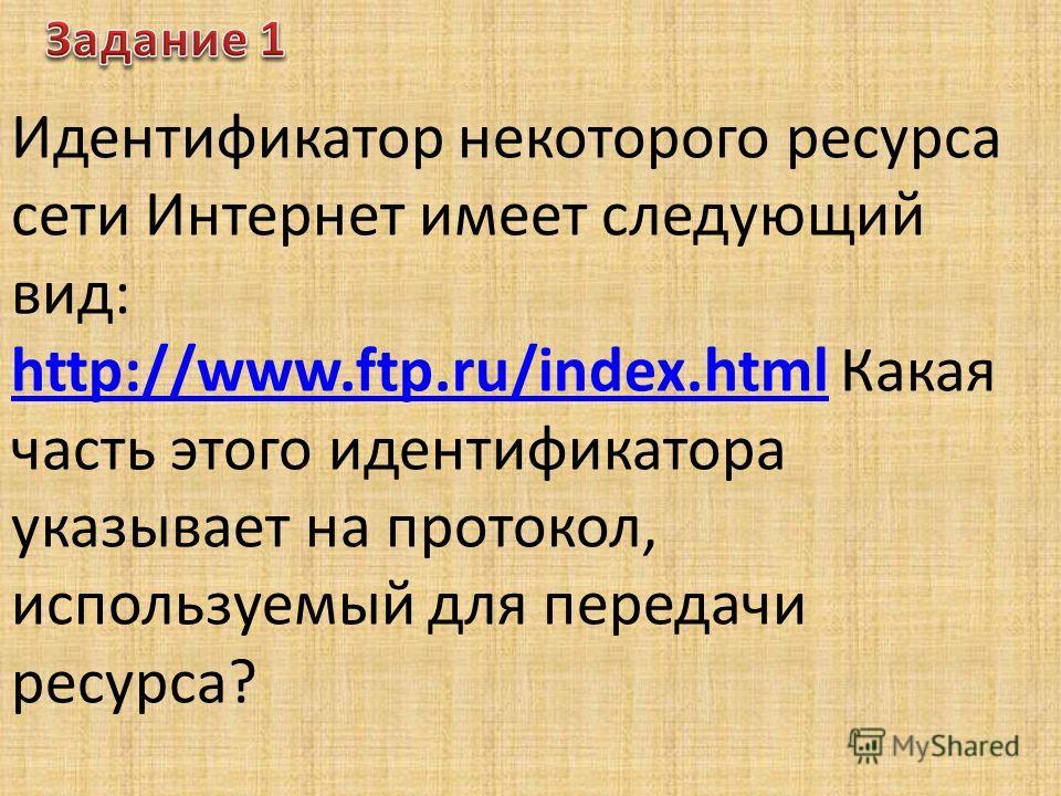 Идентификатор некоторого ресурса сети Интернет имеет следующий вид: http://www.ftp.ru/index.htmlhttp://www.ftp.ru/index.html Какая часть этого идентификатора указывает на протокол, используемый для передачи ресурса?