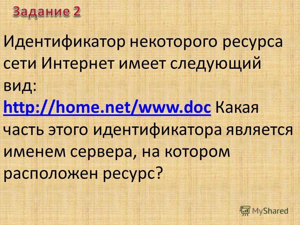 Идентификатор некоторого ресурса сети Интернет имеет следующий вид: http://home.net/www.dochttp://home.net/www.doc Какая часть этого идентификатора является именем сервера, на котором расположен ресурс?