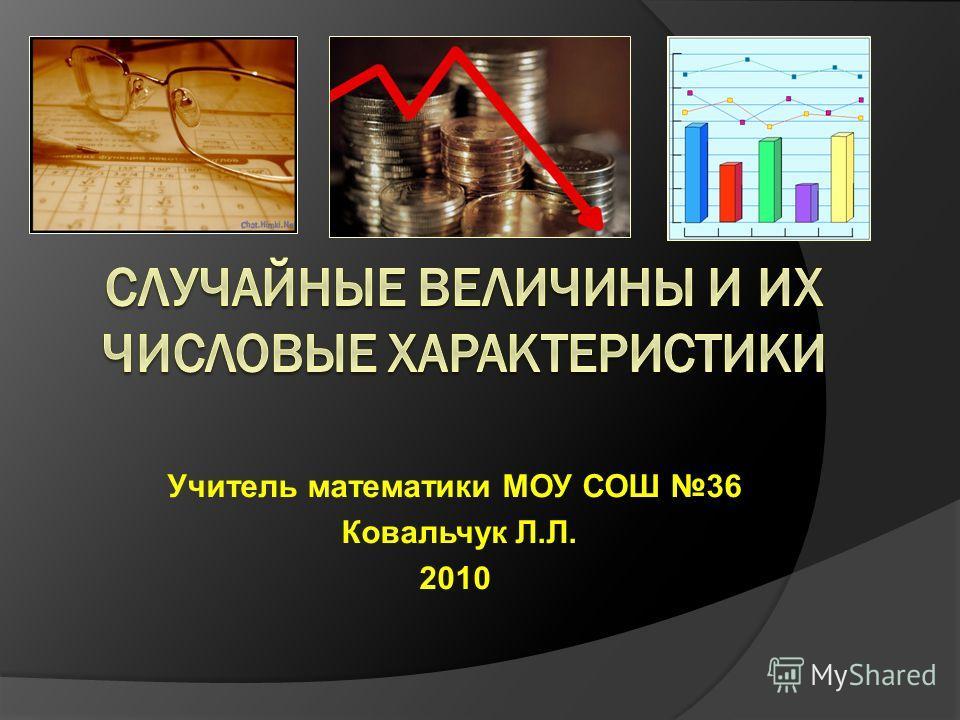 Учитель математики МОУ СОШ 36 Ковальчук Л.Л. 2010