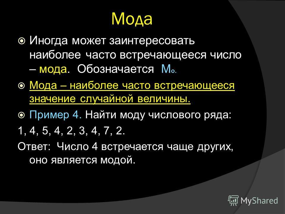 Мода Иногда может заинтересовать наиболее часто встречающееся число – мода. Обозначается М о. Мода – наиболее часто встречающееся значение случайной величины. Пример 4. Найти моду числового ряда: 1, 4, 5, 4, 2, 3, 4, 7, 2. Ответ: Число 4 встречается